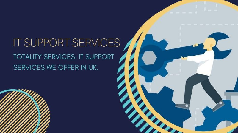 Totality Services IT Support Services We Offer in UK.
