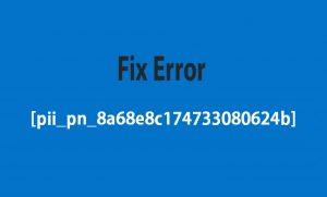 Steps To Fix Error [pii_pn_8a68e8c174733080624b]