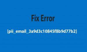 How To Fix Error [pii_email_3a9d3c10845f8b9d77b2]